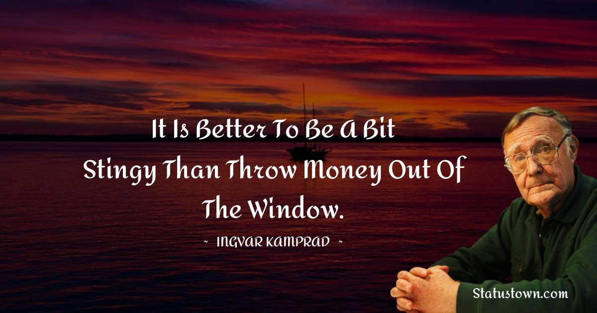 It is better to be a bit stingy than throw money out of the window.