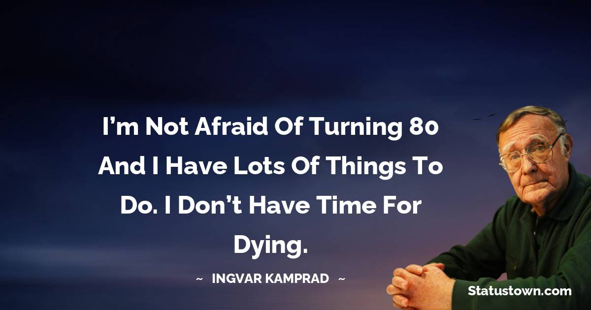 I'm not afraid of turning 80 and I have lots of things to do. I don't have time for dying.