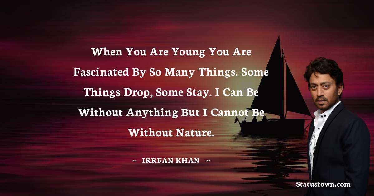 When you are young you are fascinated by so many things. Some things drop, some stay. I can be without anything but I cannot be without nature.