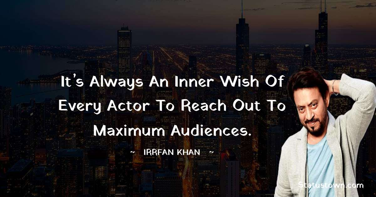 Irrfan Khan Quotes - It's always an inner wish of every actor to reach out to maximum audiences.
