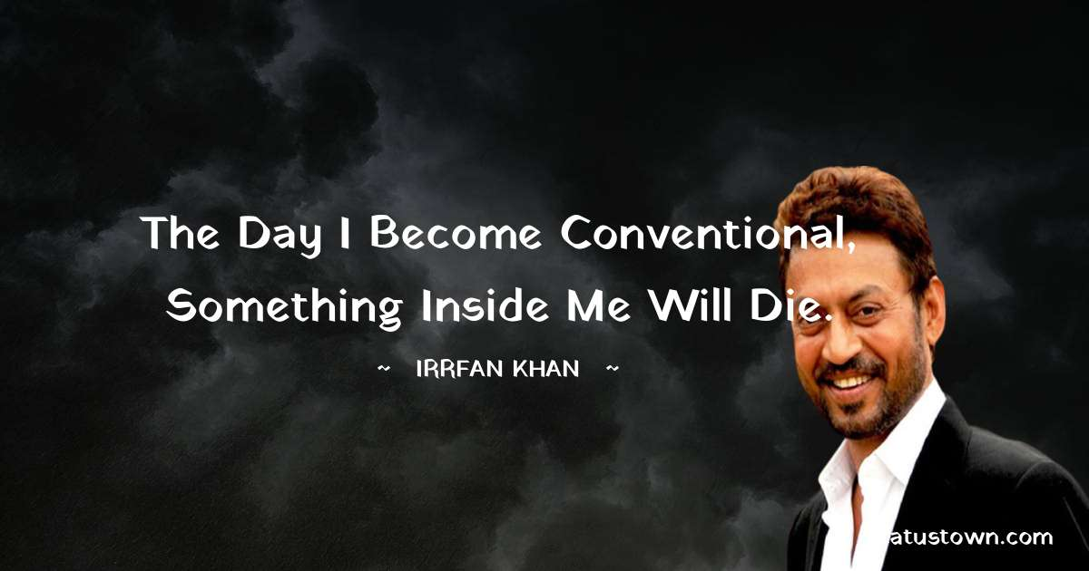 Irrfan Khan Quotes - The day I become conventional, something inside me will die.