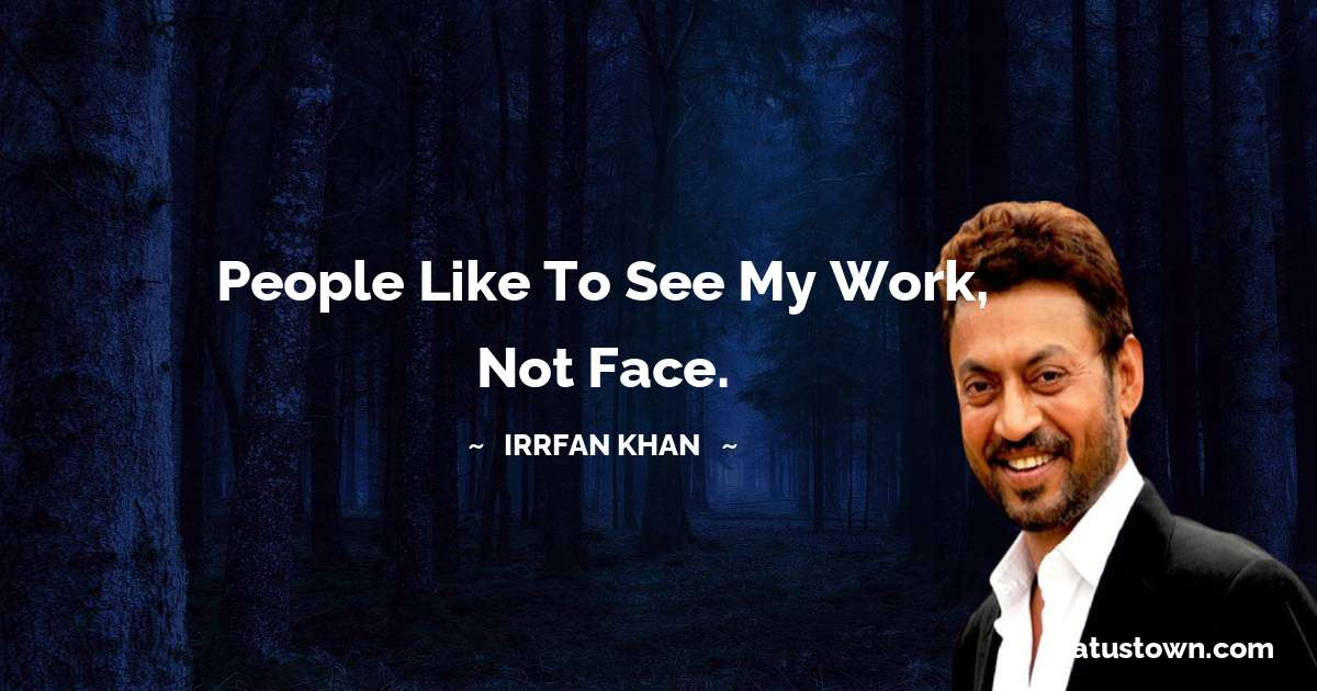 People like to see my work, not face. - Irrfan Khan quotes