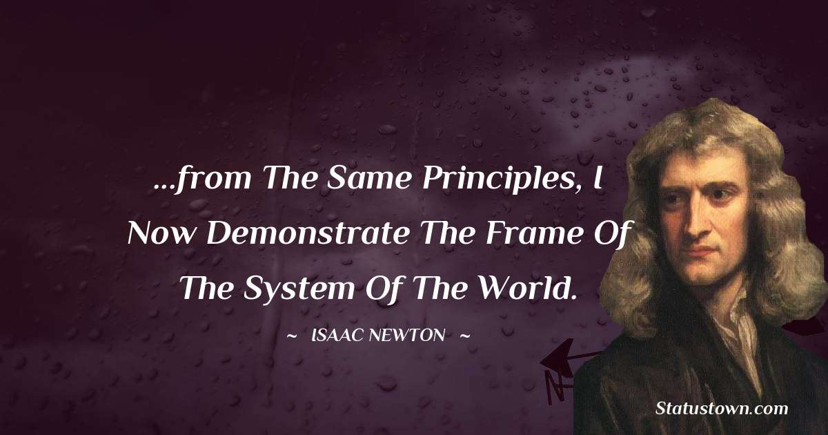 ...from the same principles, I now demonstrate the frame of the System of the World.