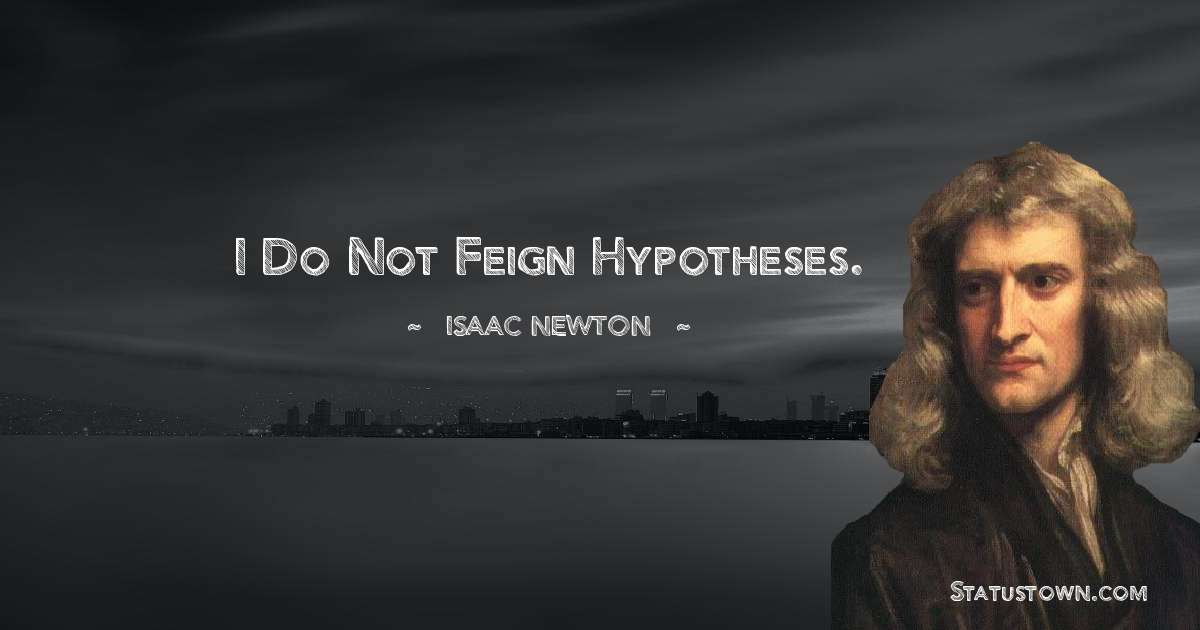 Isaac Newton Quotes - I do not feign hypotheses.