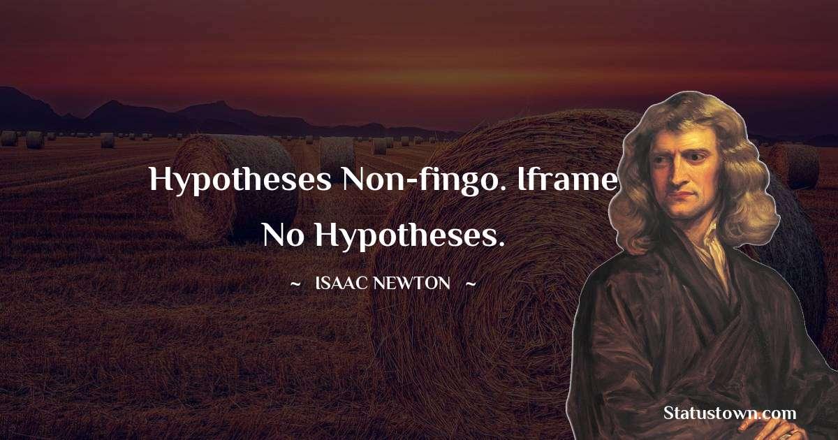 Isaac Newton Quotes - Hypotheses non-fingo. Iframe no hypotheses.