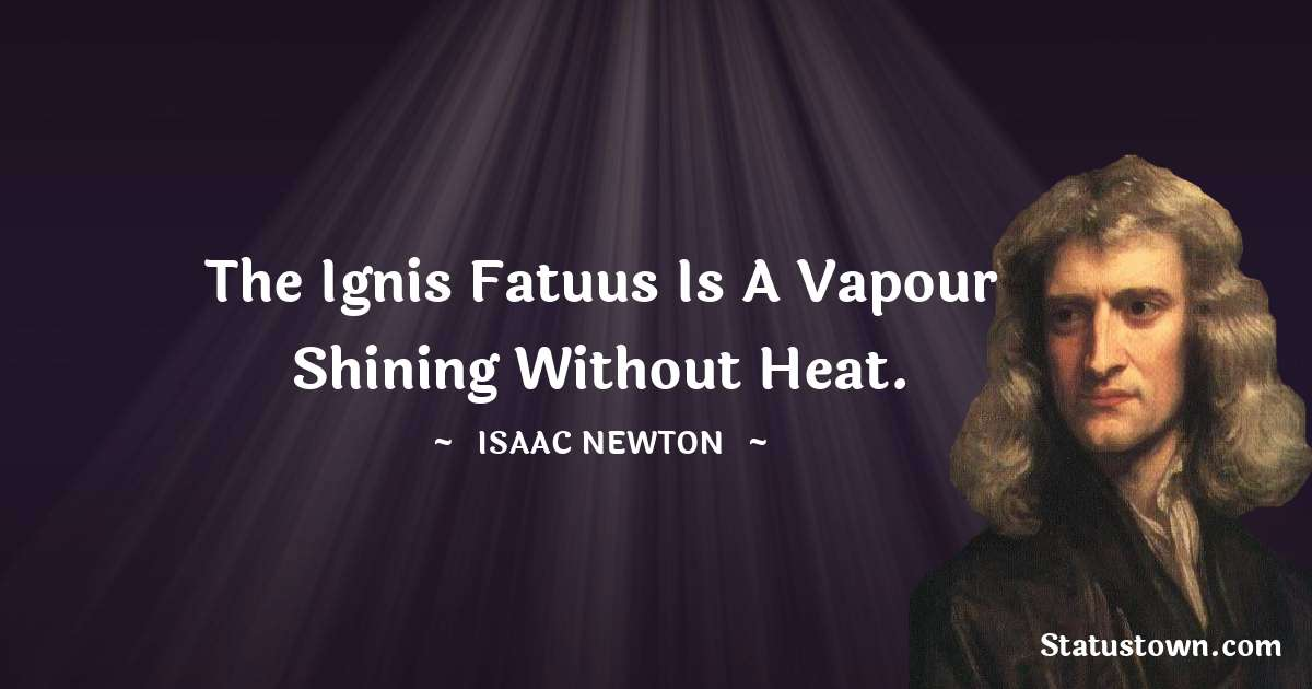 Isaac Newton Quotes - The Ignis Fatuus is a vapour shining without heat.