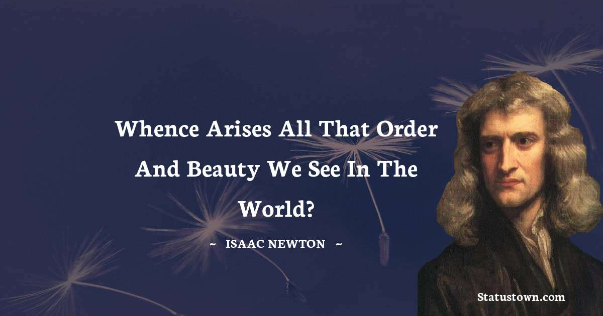 Isaac Newton Quotes - Whence arises all that order and beauty we see in the world?