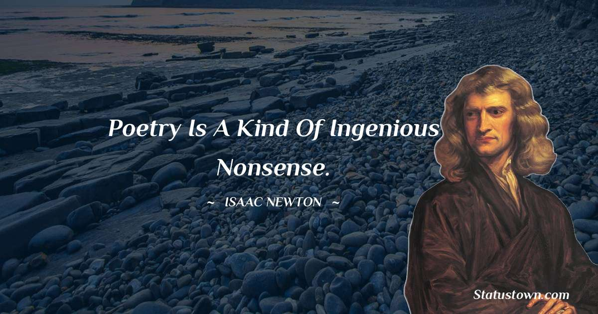 Isaac Newton Quotes - Poetry is a kind of ingenious nonsense.