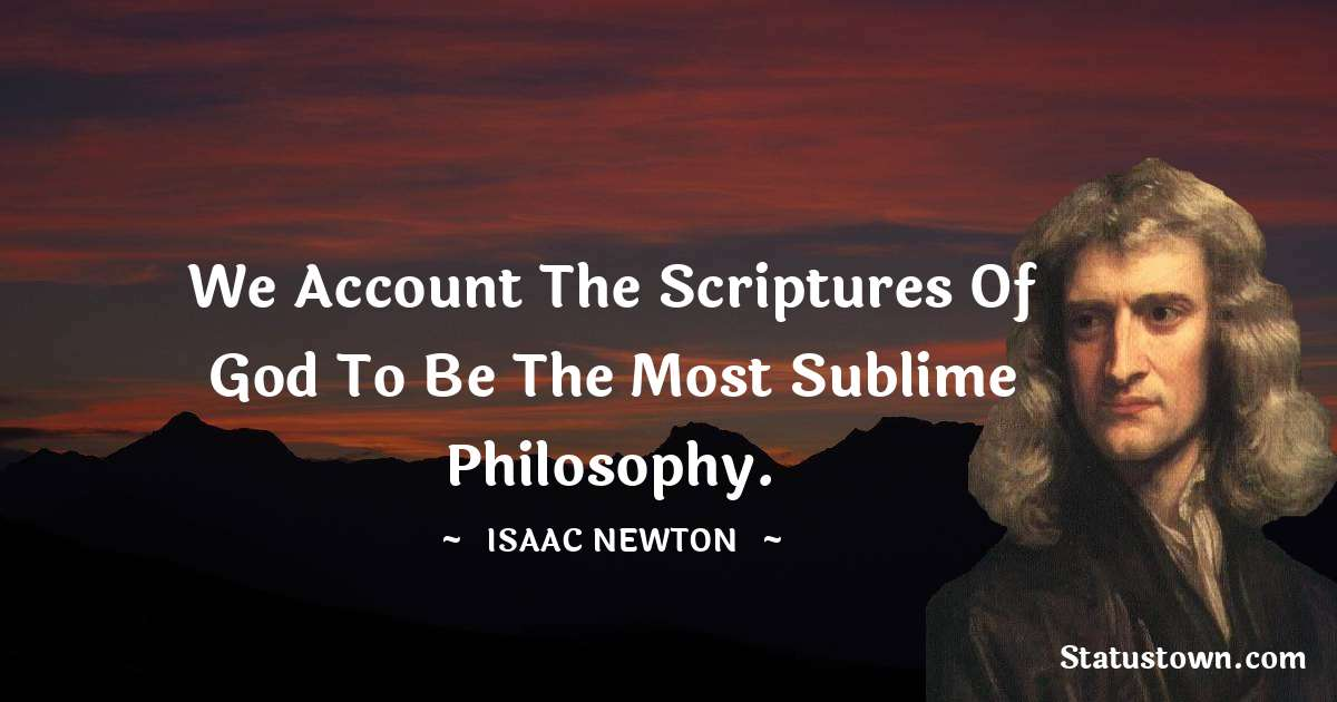 Isaac Newton Quotes - We account the Scriptures of God to be the most sublime philosophy.