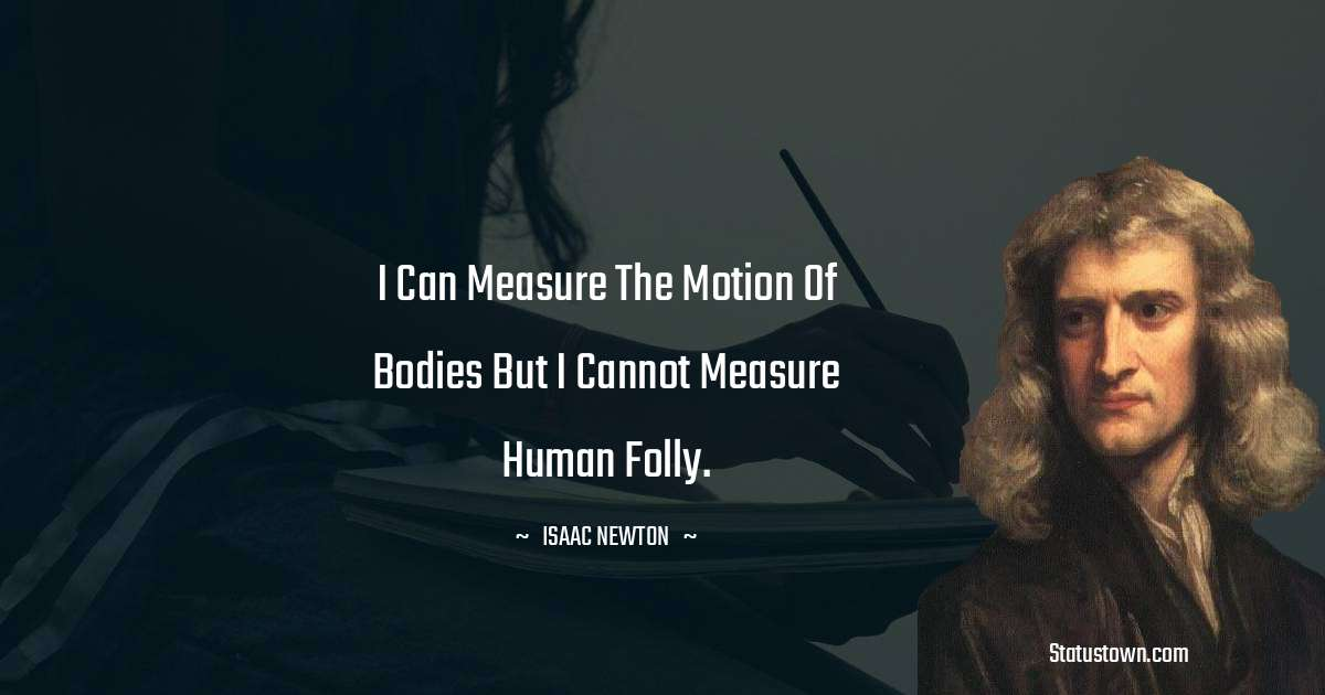 Isaac Newton Quotes - I can measure the motion of bodies but I cannot measure human folly.