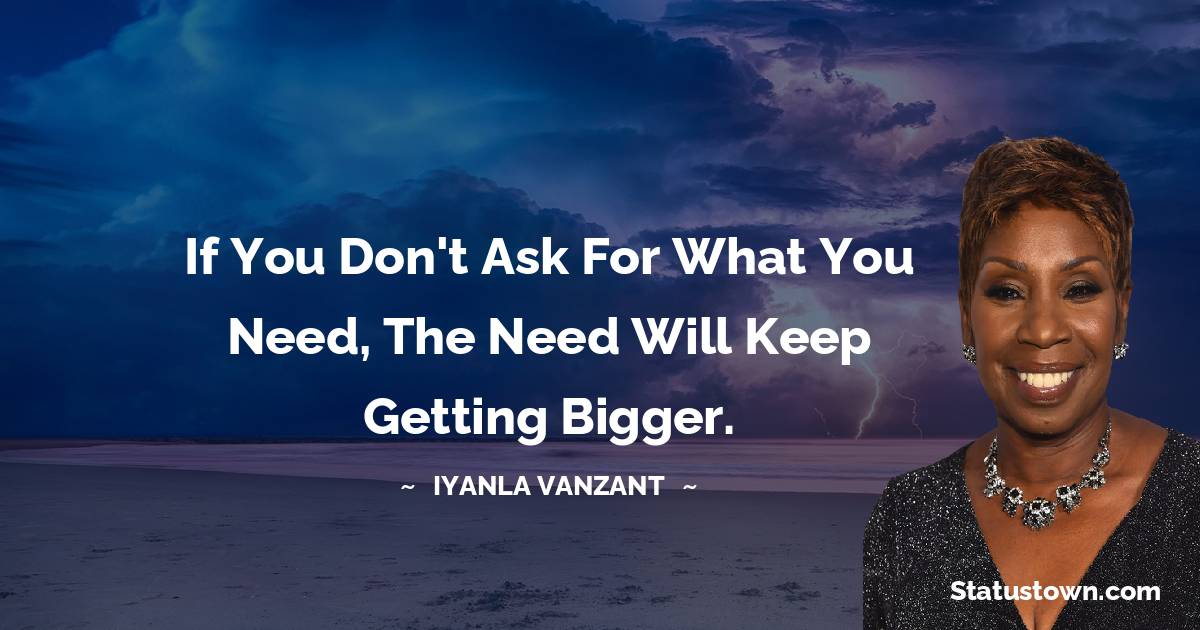 If you don't ask for what you need, the need will keep getting bigger.