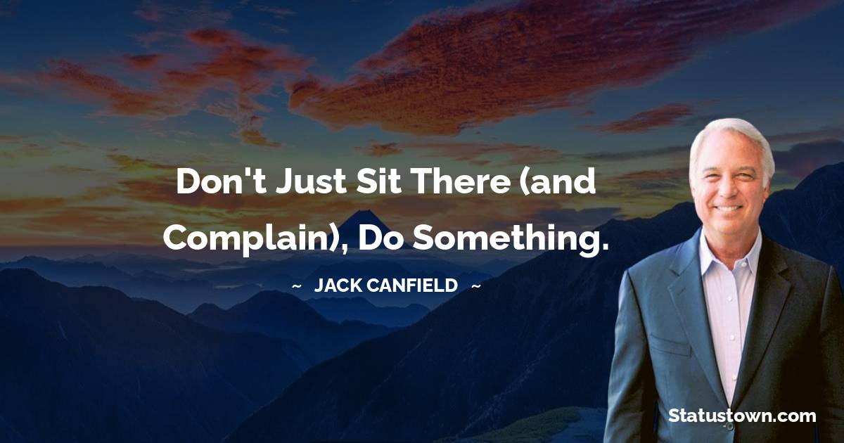 Don't just sit there (and complain), do something.