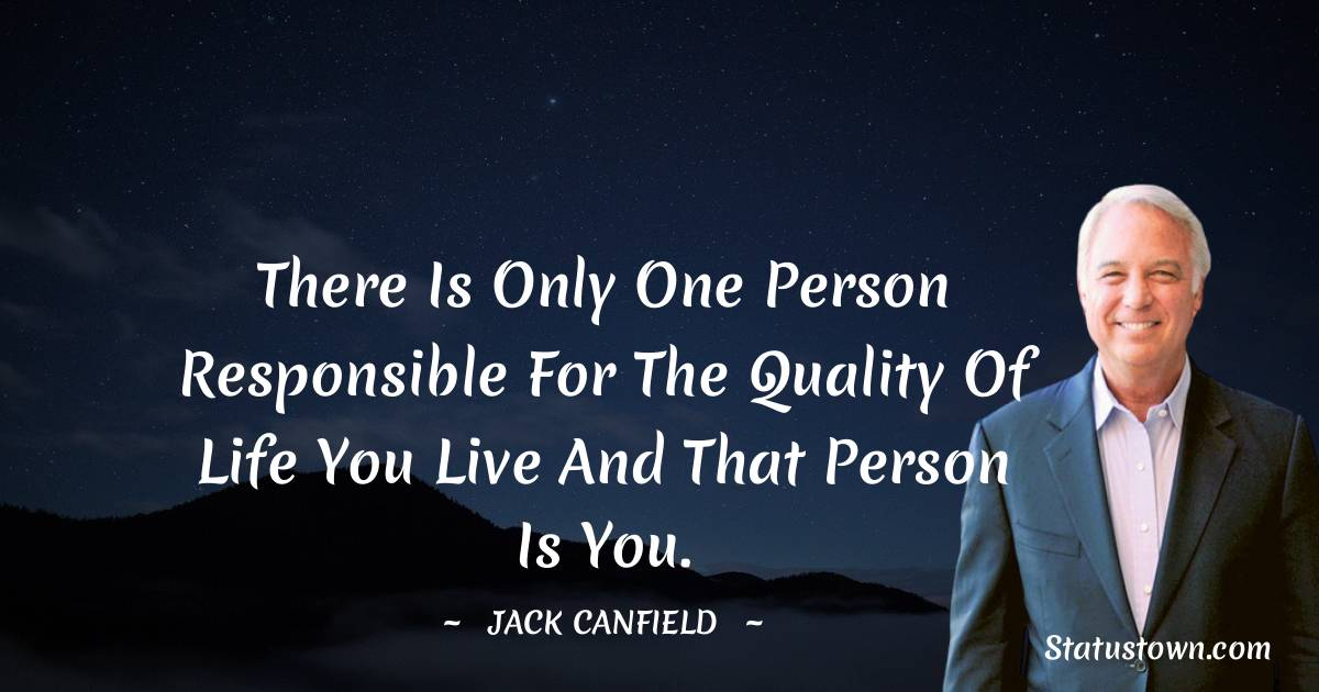 There is only one person responsible for the quality of life you live and that person is you.