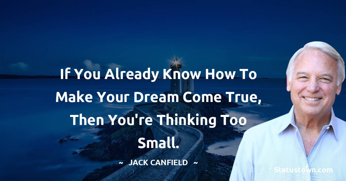 If you already know how to make your dream come true, then you're thinking too small.