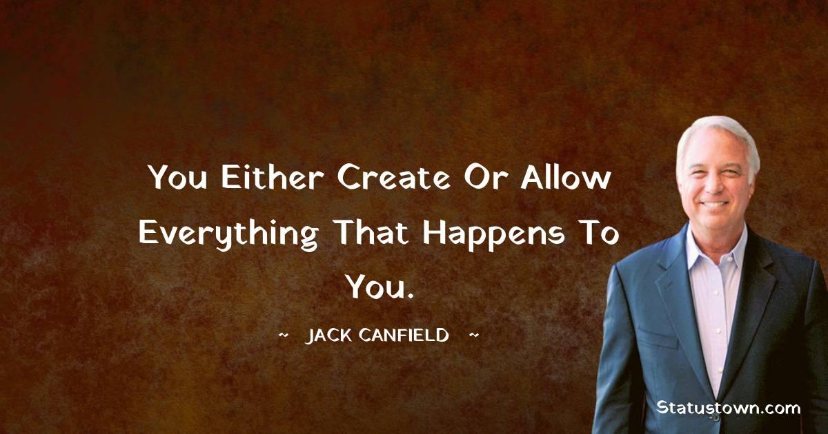 You either create or allow everything that happens to you.