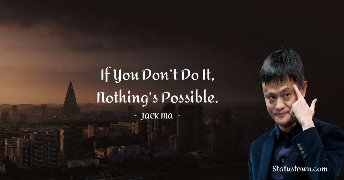 If you don't do it, nothing's possible.