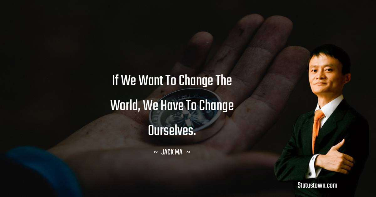 If We Want To Change The World, We Have To Change Ourselves.