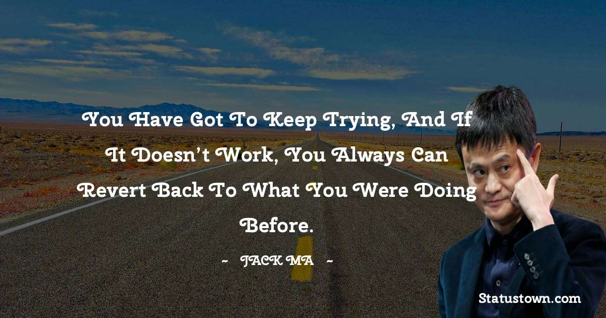 You Have Got To Keep Trying, And If It Doesn't Work, You Always Can Revert Back To What You Were Doing Before.