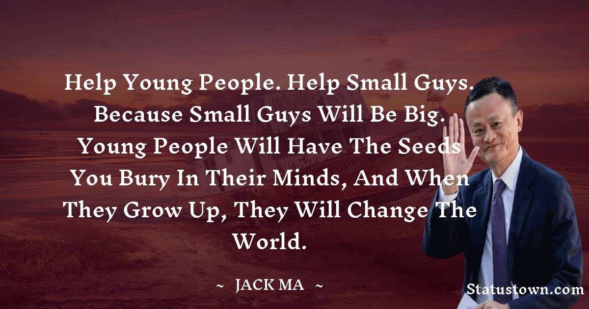 Help Young People. Help Small Guys. Because Small Guys Will Be Big. Young People Will Have The Seeds You Bury In Their Minds, And When They Grow Up, They Will Change The World.