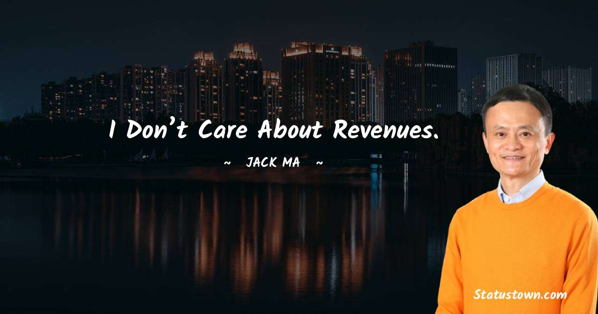 Jack Ma Quotes - I Don't Care About Revenues.