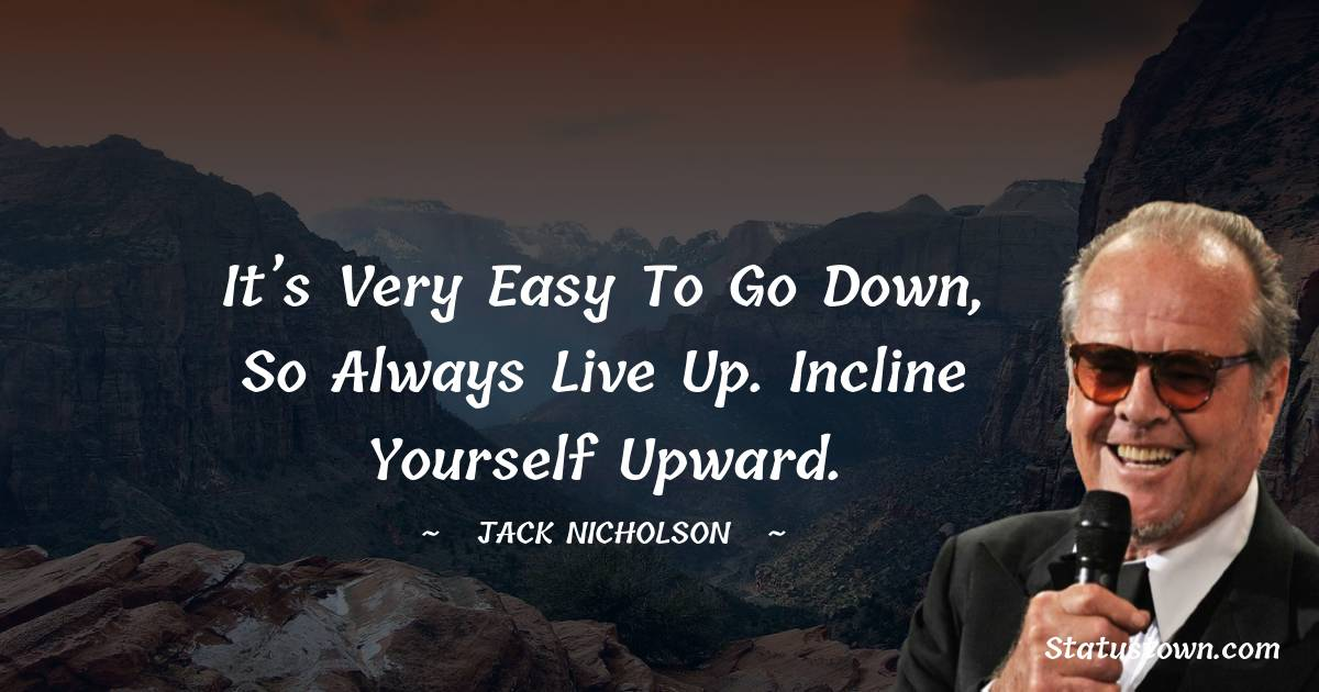 It's very easy to go down, so always live up. Incline yourself upward.