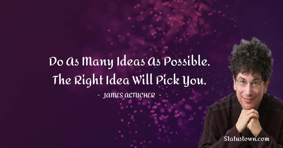 Do as many ideas as possible. The right idea will pick you.