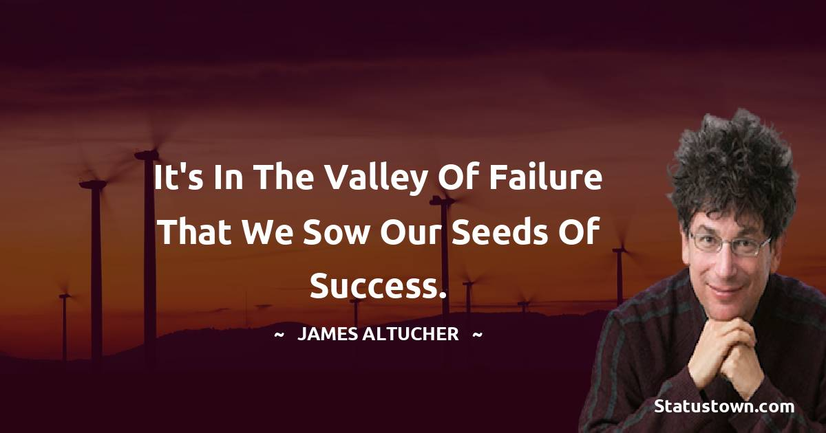 It's in the valley of failure that we sow our seeds of success.