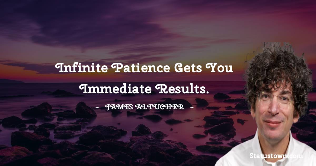 Infinite patience gets you immediate results.