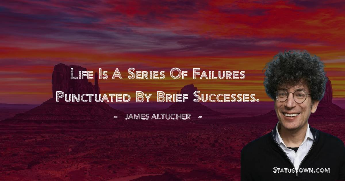 Life is a series of failures punctuated by brief successes.