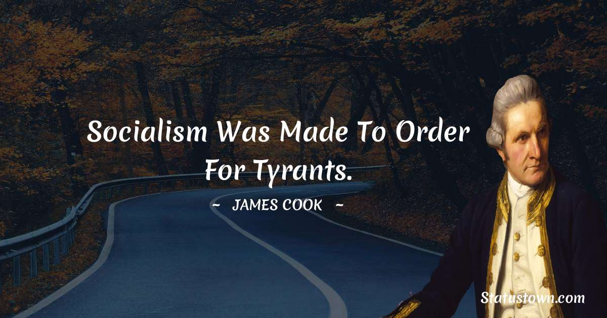 james Cook Quotes - Socialism was made to order for tyrants.