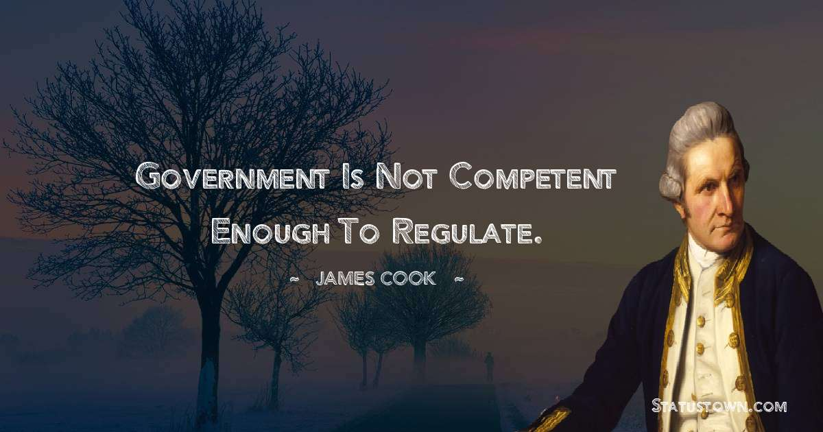 james Cook Quotes - Government is not competent enough to regulate.