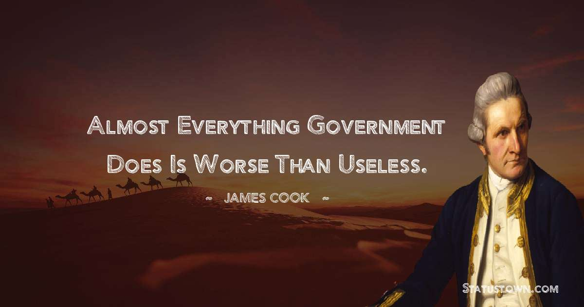 james Cook Quotes - Almost everything government does is worse than useless.
