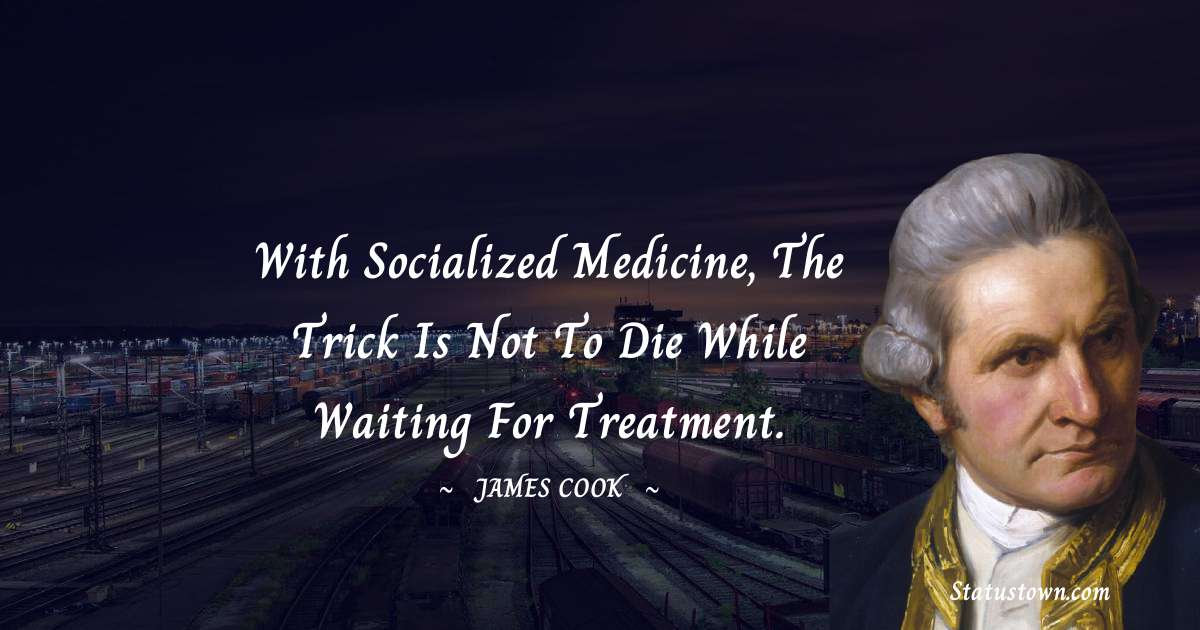 james Cook Quotes - With socialized medicine, the trick is not to die while waiting for treatment.
