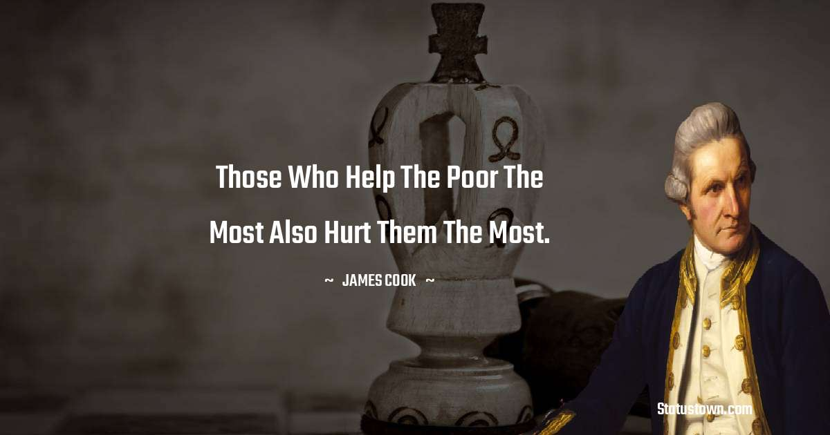 james Cook Quotes - Those who help the poor the most also hurt them the most.