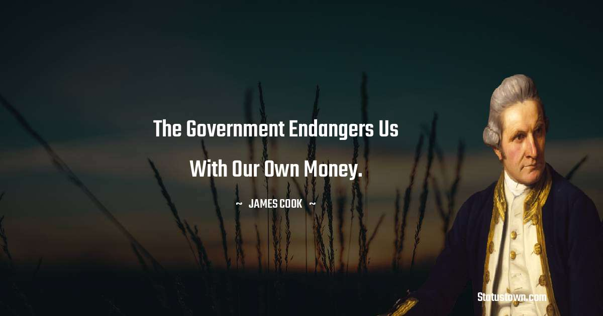 james Cook Quotes - The government endangers us with our own money.