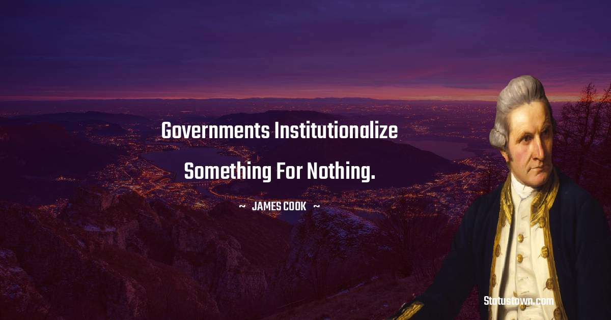 james Cook Quotes - Governments institutionalize something for nothing.