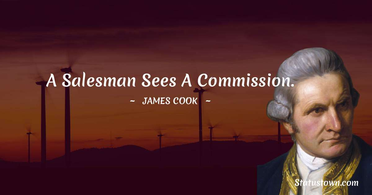 A salesman sees a commission. - james Cook quotes