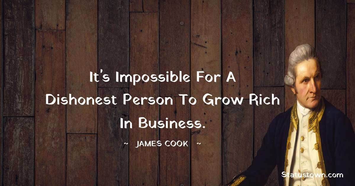 james Cook Quotes - It's impossible for a dishonest person to grow rich in business.
