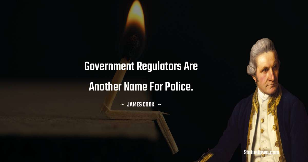 james Cook Quotes - Government regulators are another name for police.