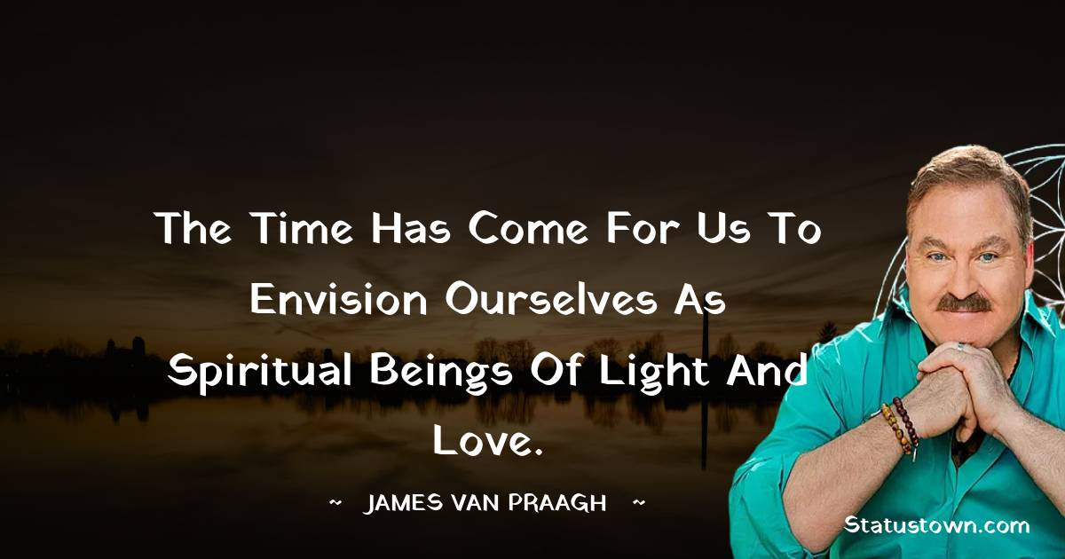 The time has come for us to envision ourselves as spiritual beings of light and love.