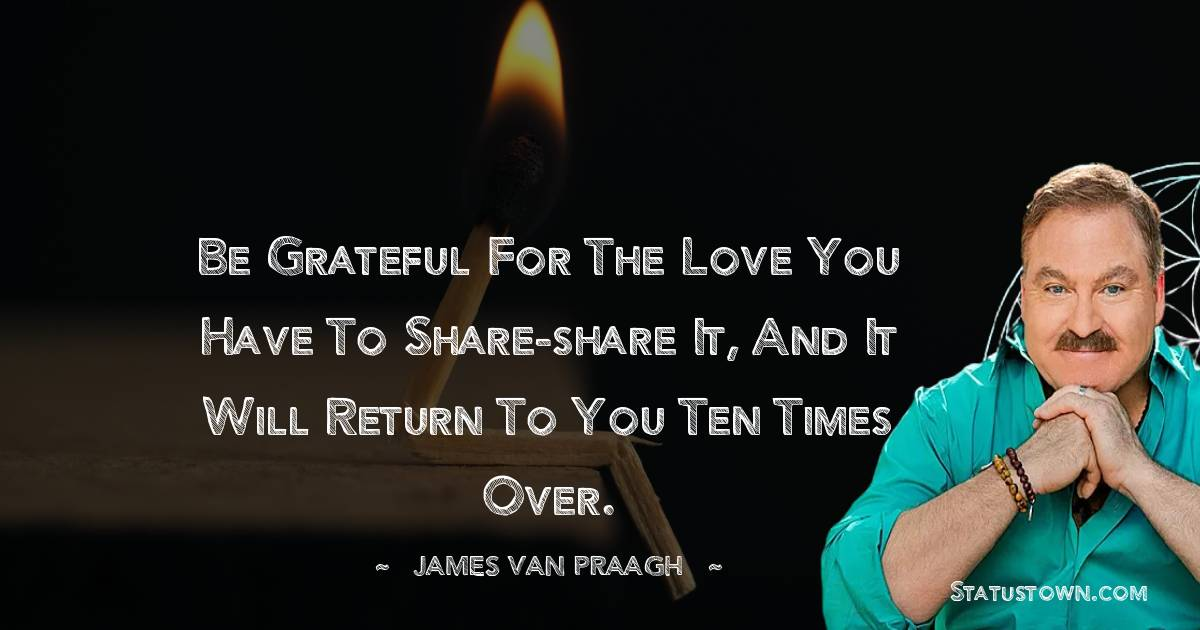 Be grateful for the love you have to share-share it, and it will return to you ten times over.