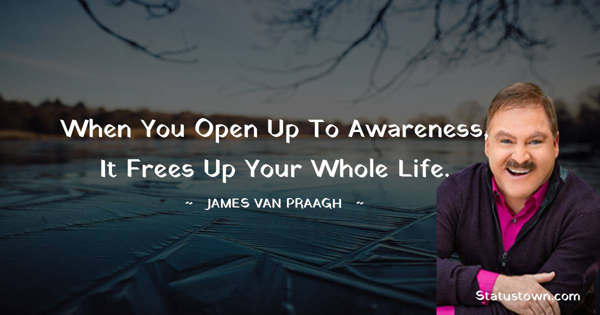 When you open up to awareness, it frees up your whole life.