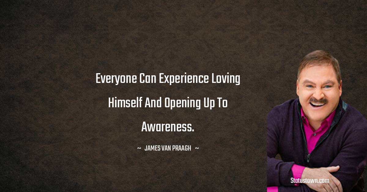 Everyone can experience loving himself and opening up to awareness.