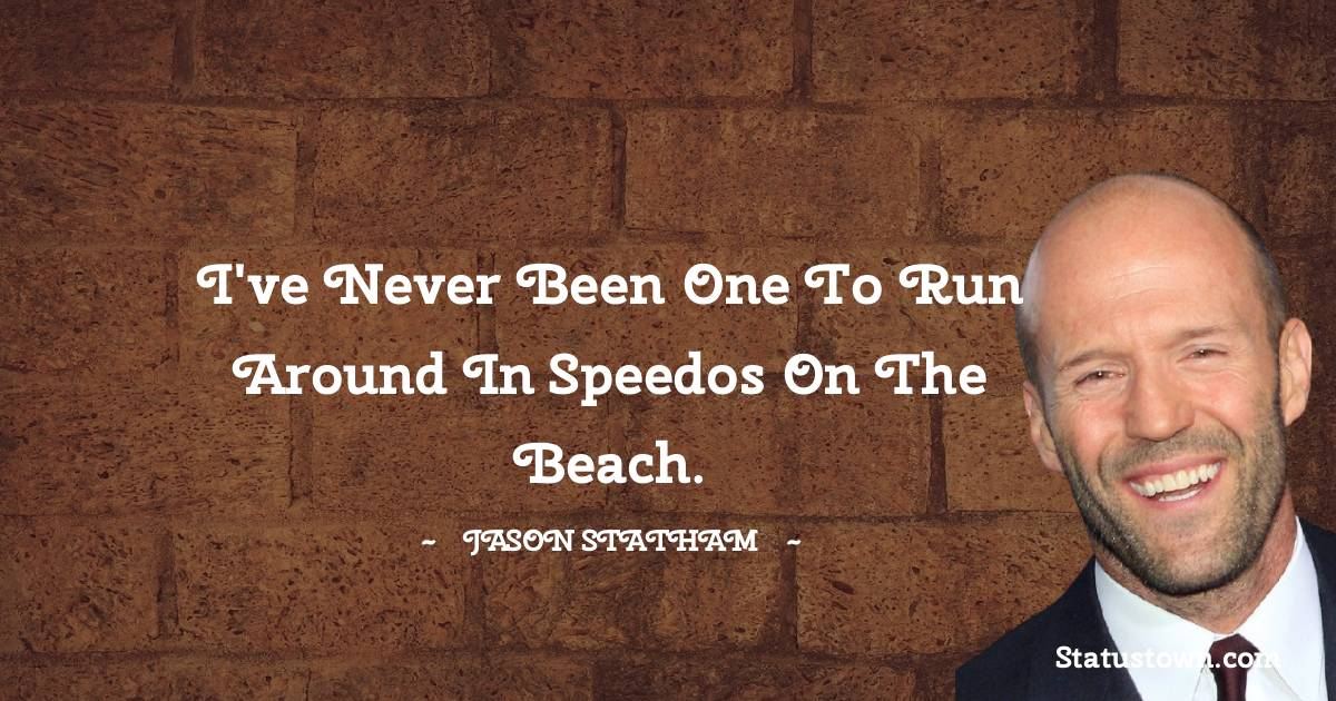 I've never been one to run around in Speedos on the beach.