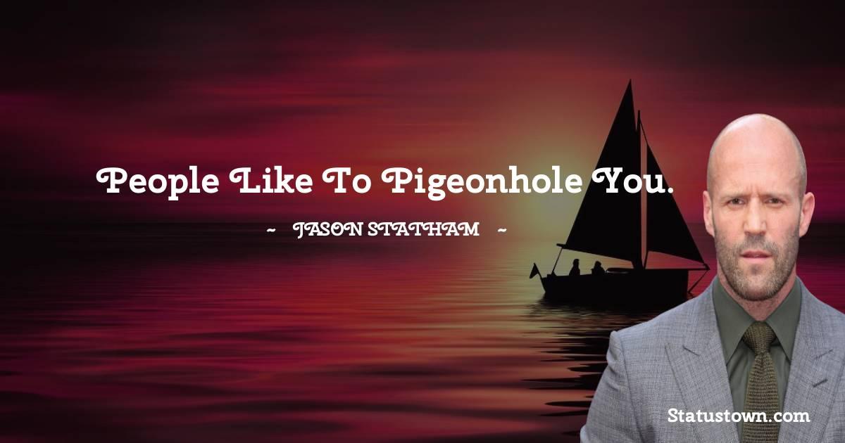 People like to pigeonhole you.