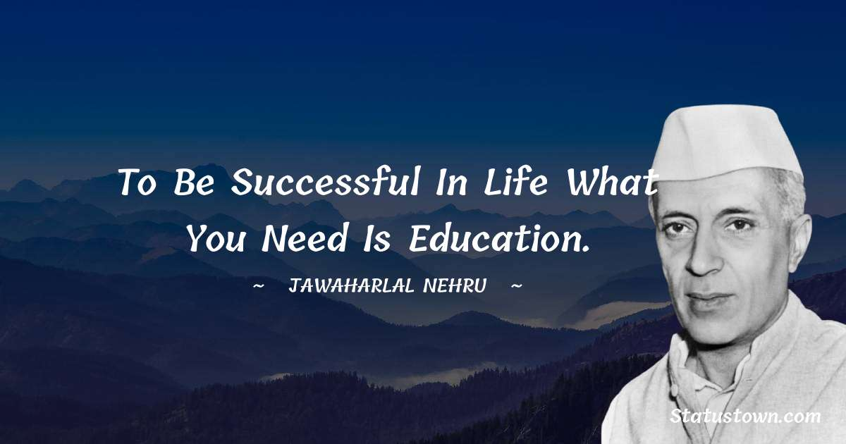 To be successful in life what you need is education.