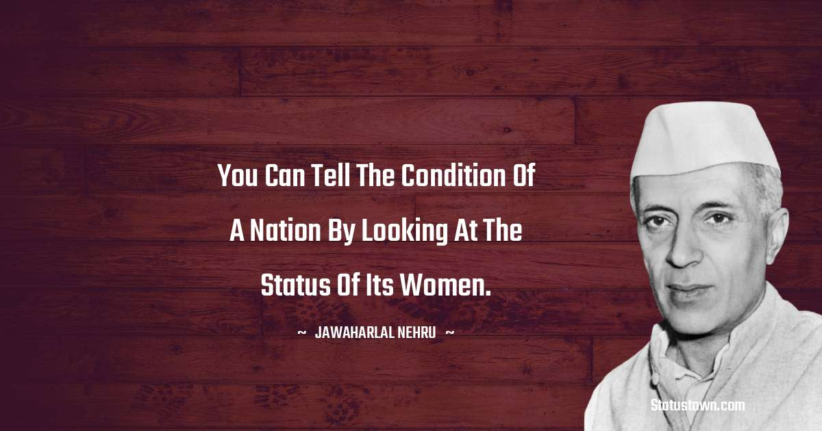 You can tell the condition of a nation by looking at the status of its women.