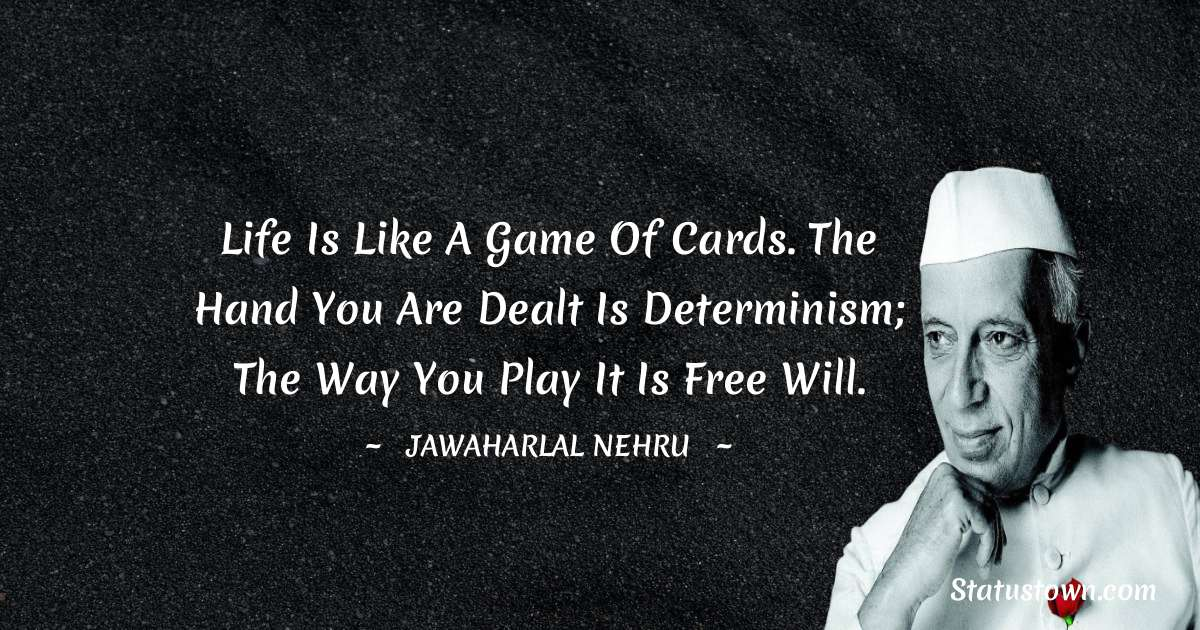 Jawaharlal Nehru Quotes - Life is like a game of cards. The hand you are dealt is determinism; the way you play it is free will.