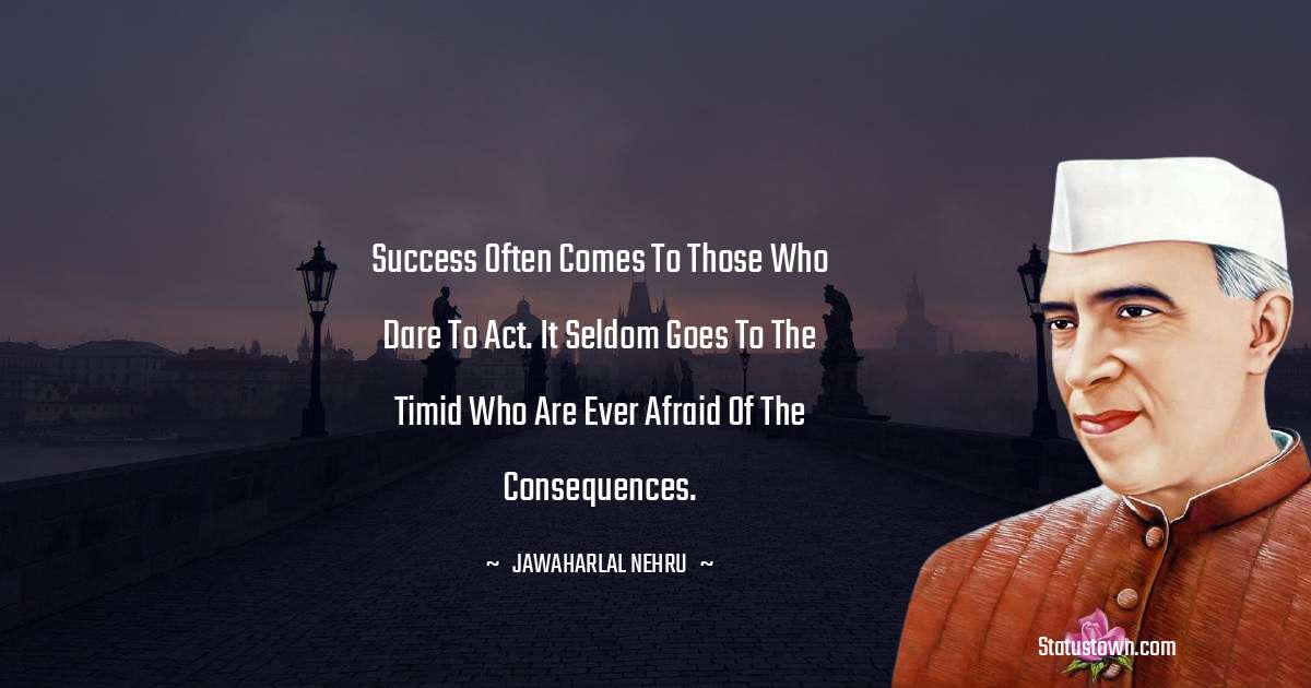 Success often comes to those who dare to act. It seldom goes to the timid who are ever afraid of the consequences.