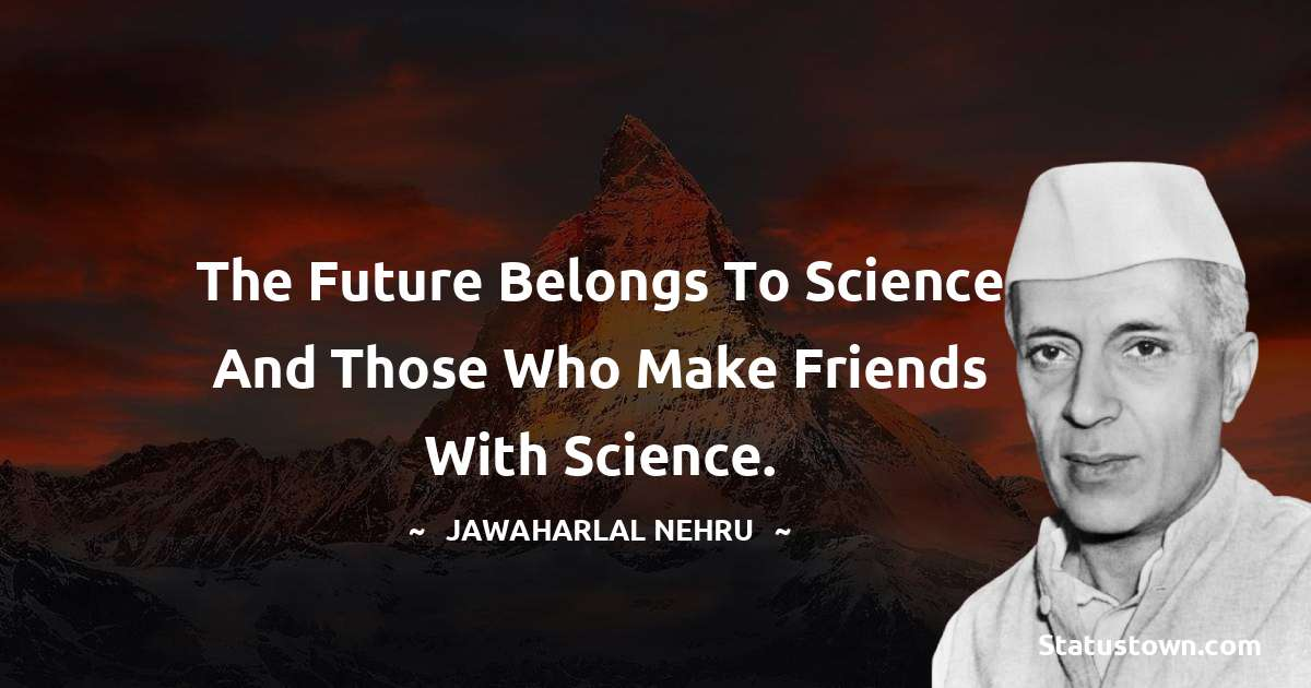 The future belongs to science and those who make friends with science.